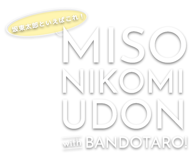 坂東太郎といえばこれ!MISONIKOMI UDON with BANDOTARO!